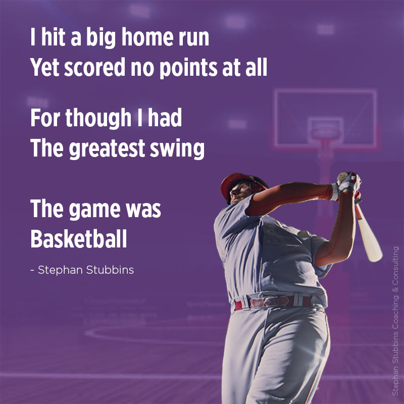 I hit a big home run, yet scored no points at all, for though I had the greatest swing, the game was basketball - poem by Stephan Stubbins