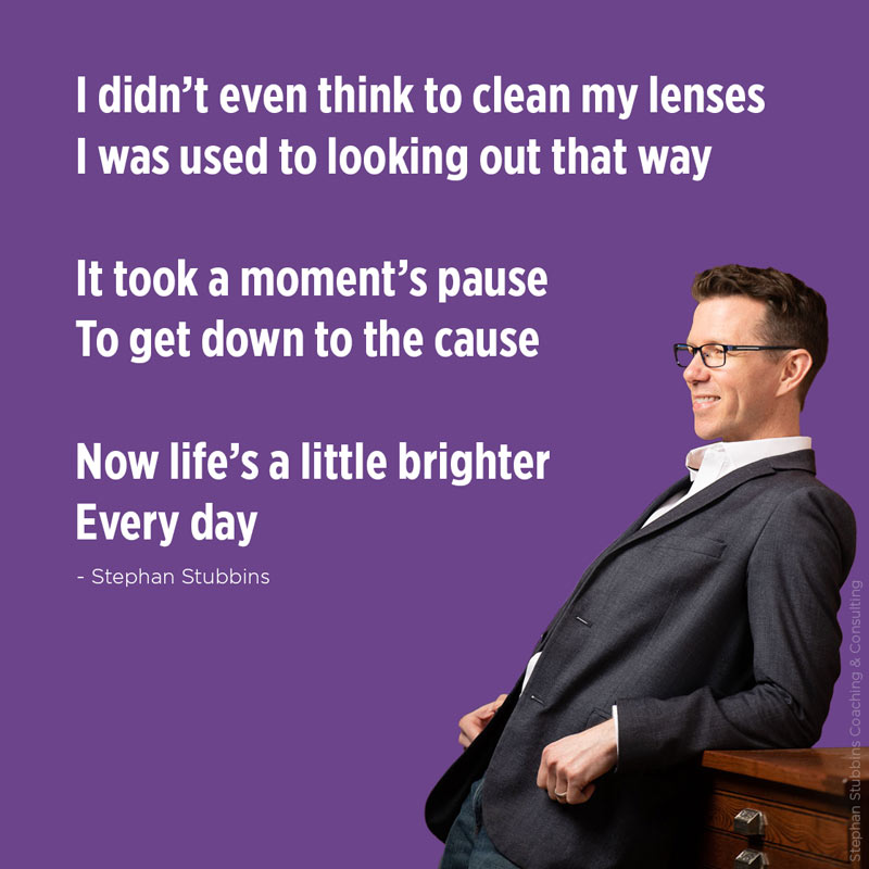 I didn't even think to clean my lenses. I was used to looking out that way. It took a moment's pause to get down to the cause. Now life's a little brighter every day. - poem by Stephan Stubbins