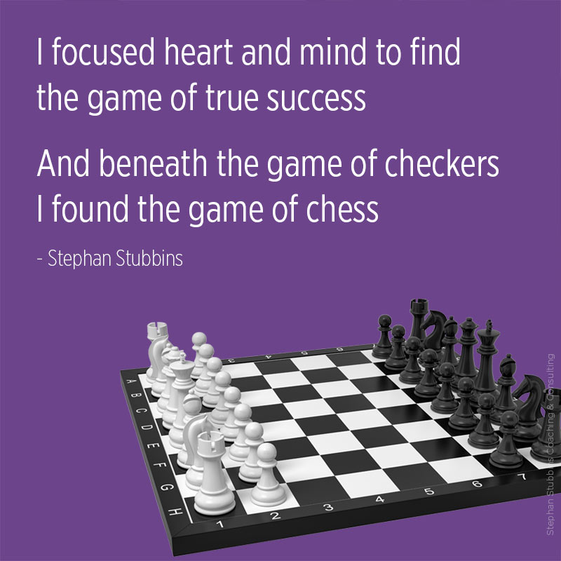 I focused heart and mind to find the game of true success and beneath the game of checkers I found the game of chess - poem by Stephan Stubbins