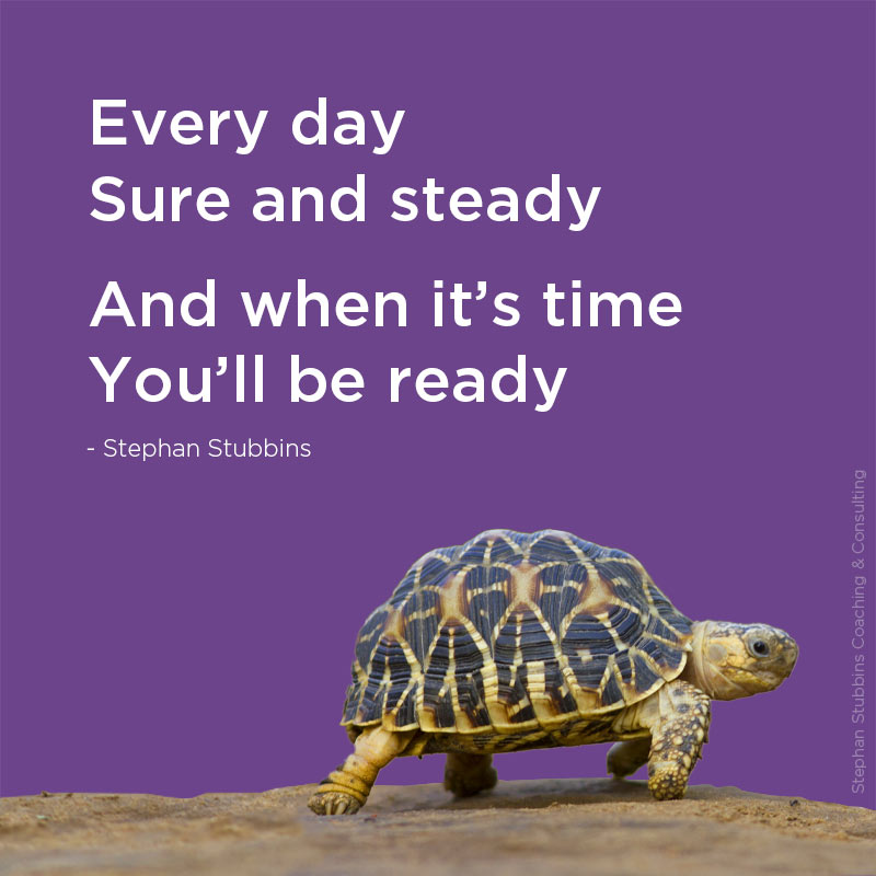 Every day sure and steady and when it's time you'll be ready - poem by Stephan Stubbins
