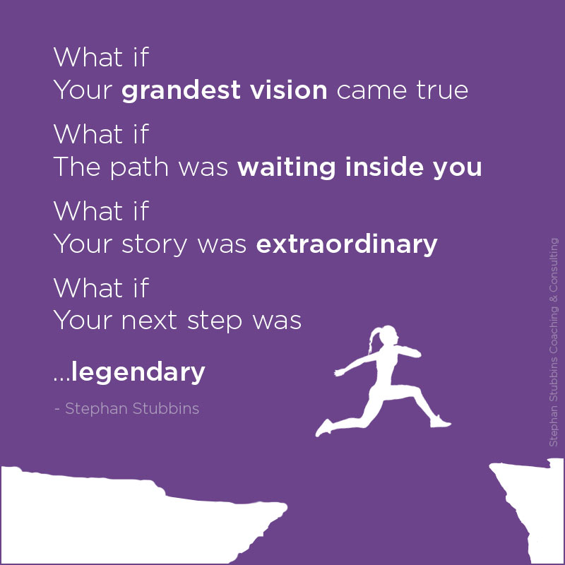 What if your grandest vision came true what if the path was waiting inside you what if your story was extraordinary what if your next step was legendary - poem and blog by Stephan Stubbins