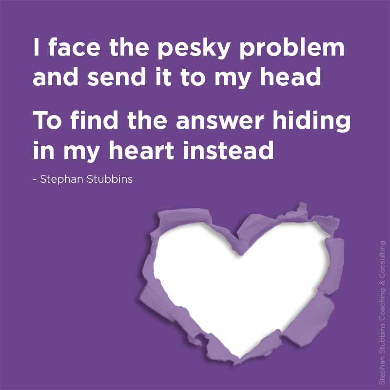 I face the pesky problem and send it to my head, to find the answer hiding in my heart instead - new poem by Stephan Stubbins