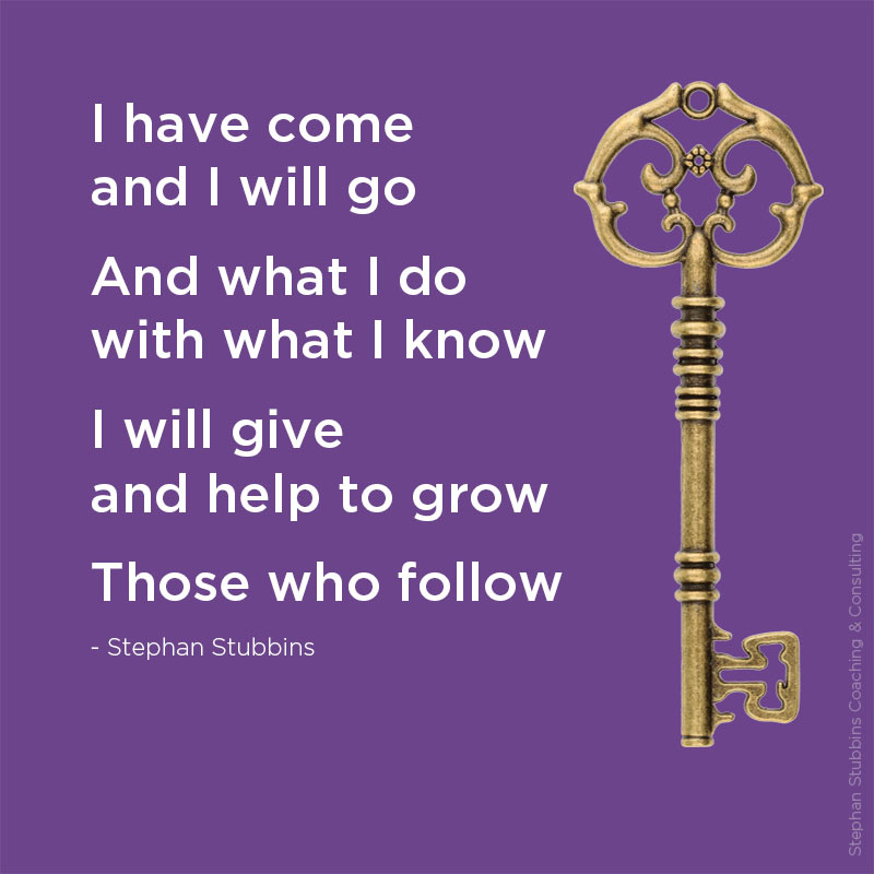 I have come and I will go and what I do with what I know I will give and help to grow those who follow - a poem by Stephan Stubbins